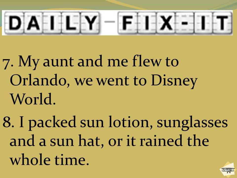 7. My aunt and me flew to Orlando, we went to Disney World. 8. I packed sun lotion, sunglasses and a sun hat, or it rained the whole time.