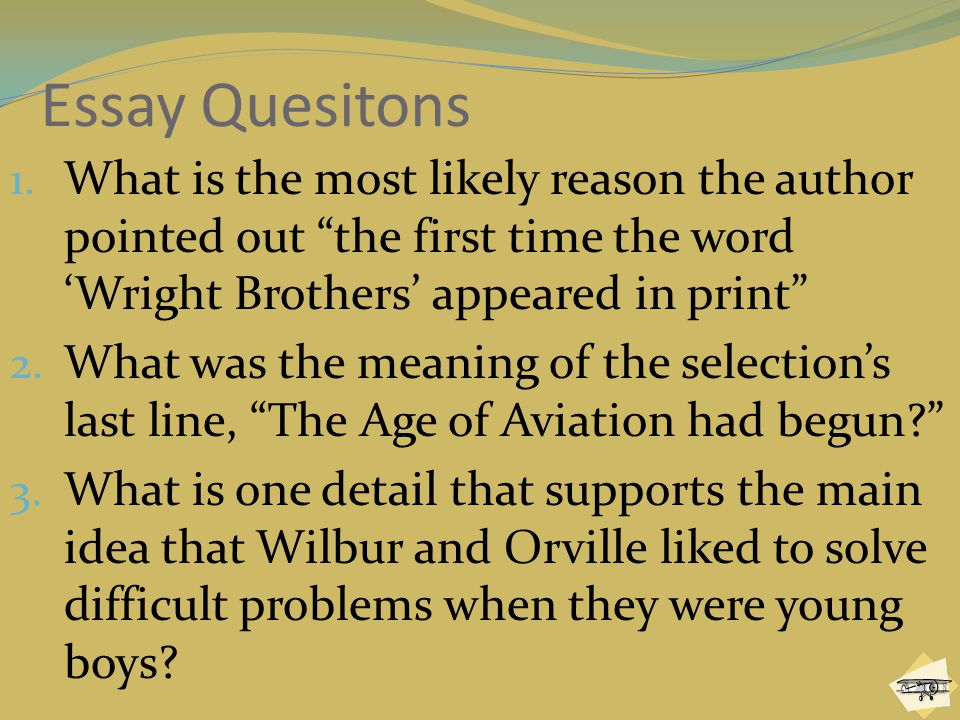 """Essay Quesitons 1. What is the most likely reason the author pointed out """"the first time the word 'Wright Brothers' appeared in print"""" 2. What was the"""