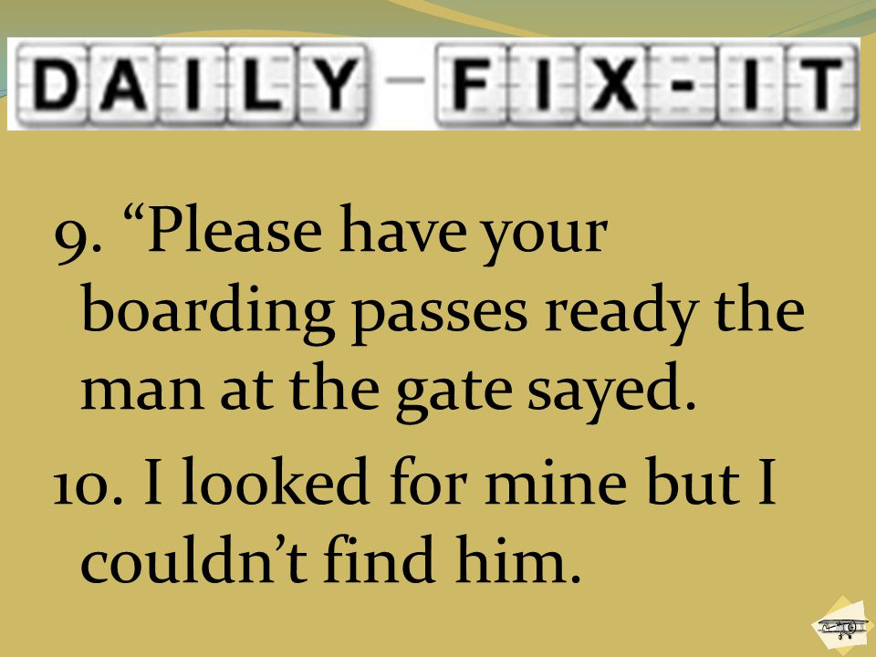 9. Please have your boarding passes ready the man at the gate sayed.