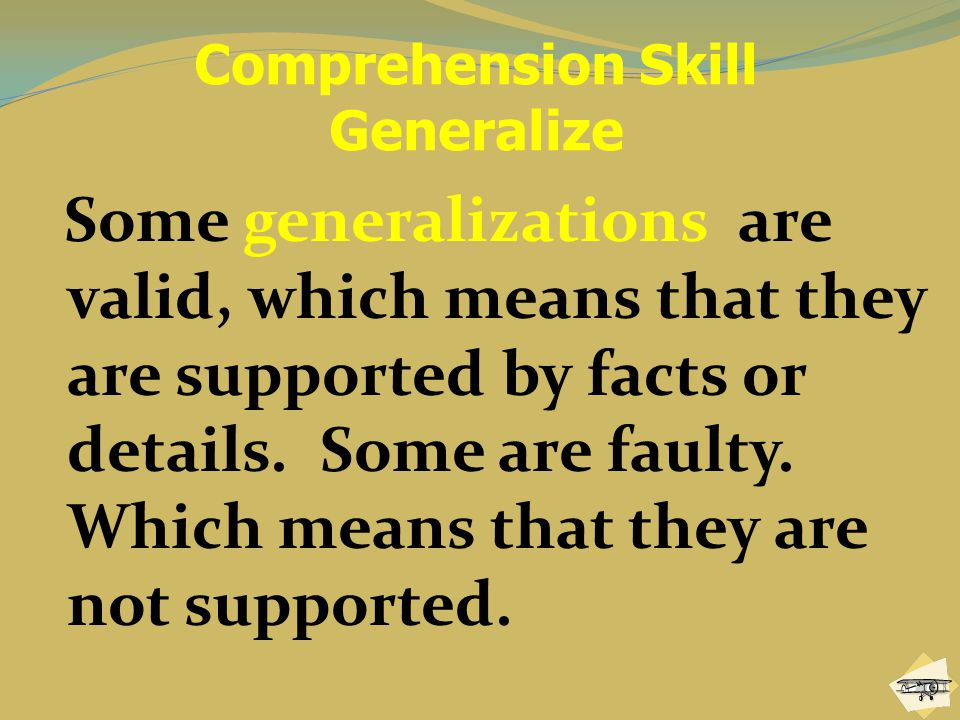 Comprehension Skill Generalize Some generalizations are valid, which means that they are supported by facts or details.