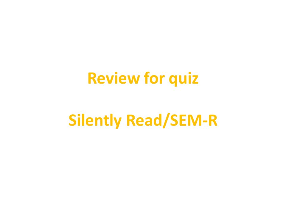 Review for quiz Silently Read/SEM-R