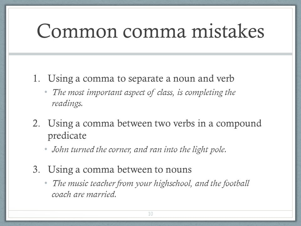 Common comma mistakes 1.Using a comma to separate a noun and verb The most important aspect of class, is completing the readings.