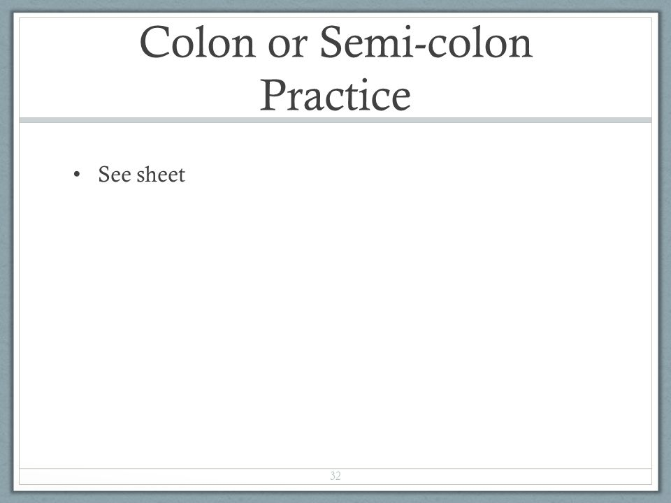 Colon or Semi-colon Practice See sheet 32
