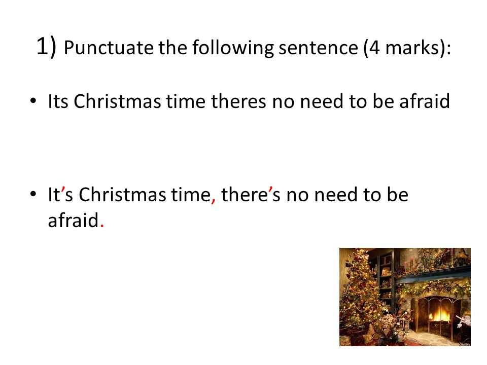 1) Punctuate the following sentence (4 marks): Its Christmas time theres no need to be afraid It's Christmas time, there's no need to be afraid.