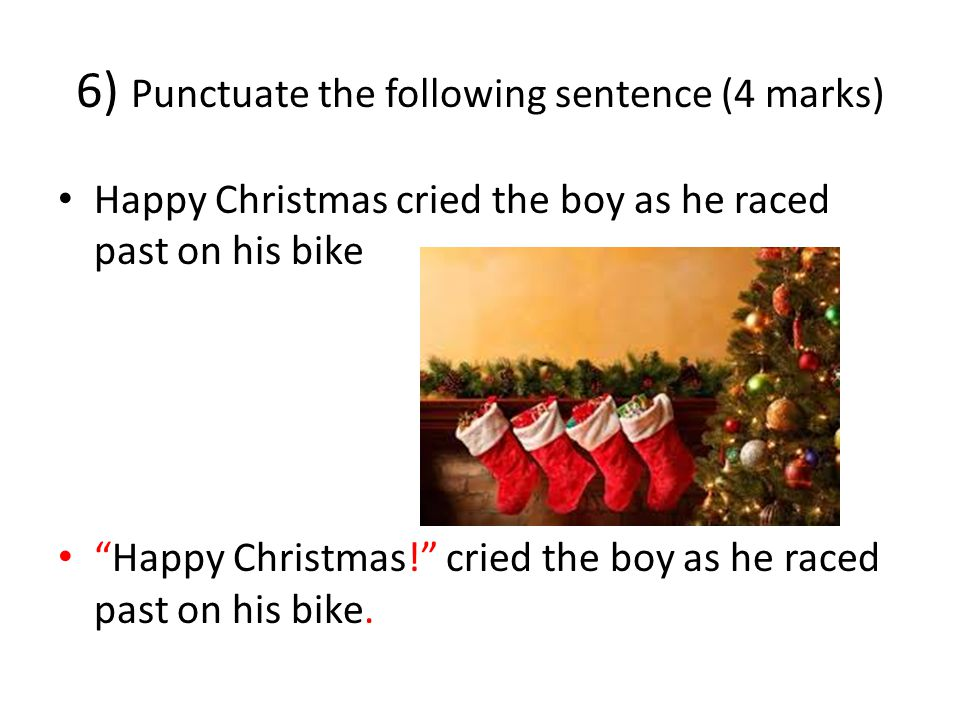 6) Punctuate the following sentence (4 marks) Happy Christmas cried the boy as he raced past on his bike Happy Christmas! cried the boy as he raced past on his bike.