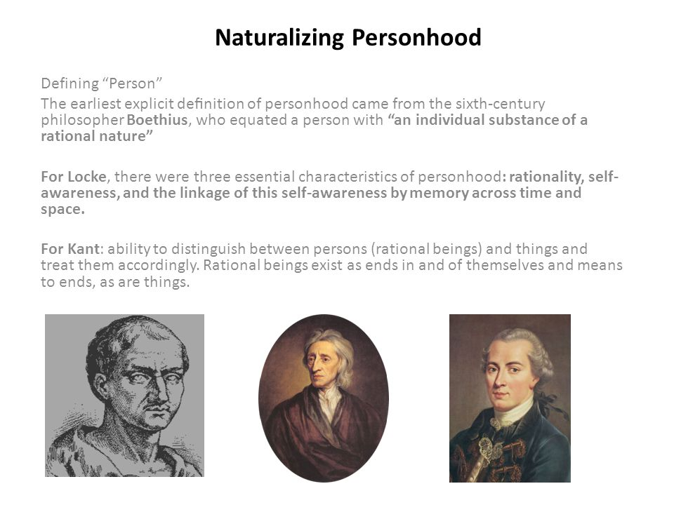 Naturalizing Personhood Defining Person The earliest explicit definition of personhood came from the sixth-century philosopher Boethius, who equated a person with an individual substance of a rational nature For Locke, there were three essential characteristics of personhood: rationality, self- awareness, and the linkage of this self-awareness by memory across time and space.