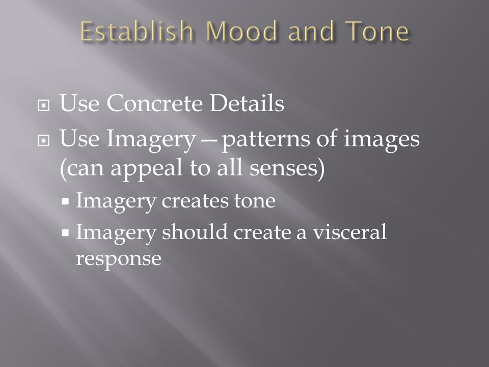  Use Concrete Details  Use Imagery—patterns of images (can appeal to all senses)  Imagery creates tone  Imagery should create a visceral response