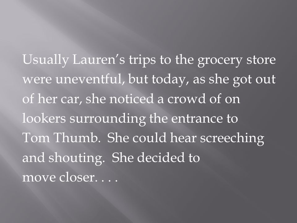 Usually Lauren's trips to the grocery store were uneventful, but today, as she got out of her car, she noticed a crowd of on lookers surrounding the entrance to Tom Thumb.