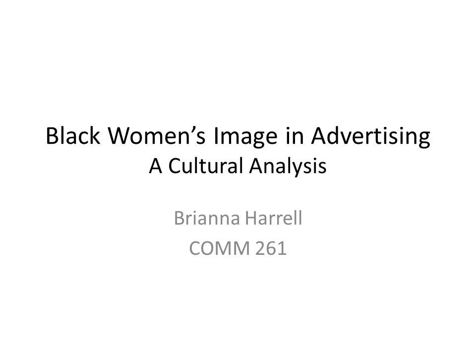 Black Women's Image in Advertising A Cultural Analysis Brianna Harrell COMM 261