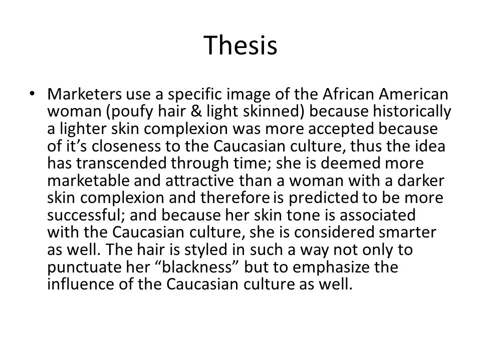 Thesis Marketers use a specific image of the African American woman (poufy hair & light skinned) because historically a lighter skin complexion was more accepted because of it's closeness to the Caucasian culture, thus the idea has transcended through time; she is deemed more marketable and attractive than a woman with a darker skin complexion and therefore is predicted to be more successful; and because her skin tone is associated with the Caucasian culture, she is considered smarter as well.