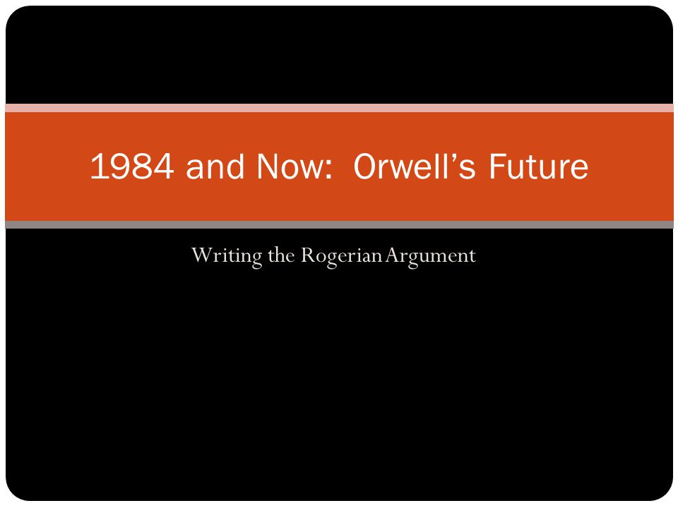 Writing the Rogerian Argument 1984 and Now: Orwell's Future