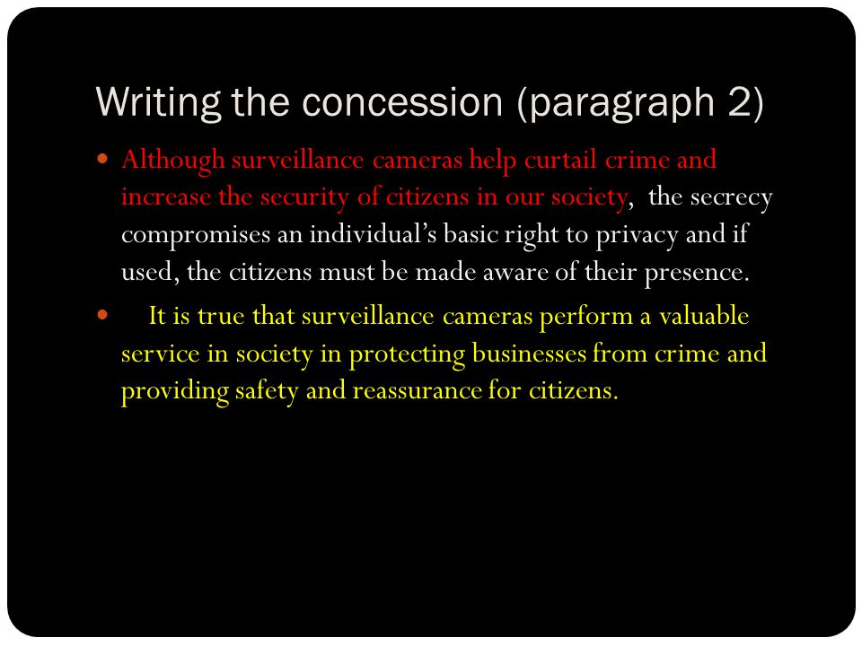 Writing the concession (paragraph 2) Although surveillance cameras help curtail crime and increase the security of citizens in our society, the secrecy compromises an individual's basic right to privacy and if used, the citizens must be made aware of their presence.