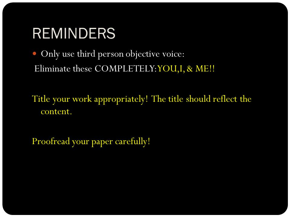 REMINDERS Only use third person objective voice: Eliminate these COMPLETELY: YOU,I, & ME!! Title your work appropriately! The title should reflect the