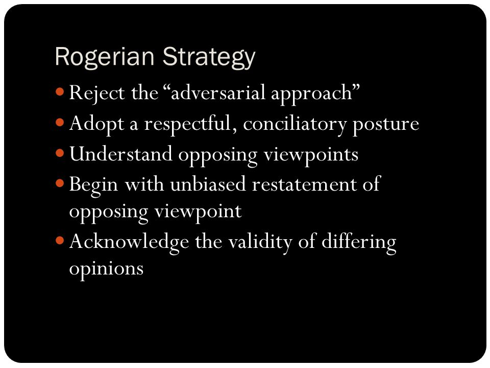 Rogerian Strategy Reject the adversarial approach Adopt a respectful, conciliatory posture Understand opposing viewpoints Begin with unbiased restatement of opposing viewpoint Acknowledge the validity of differing opinions