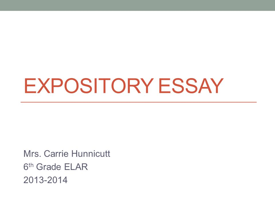 EXPOSITORY ESSAY Mrs. Carrie Hunnicutt 6 th Grade ELAR 2013-2014