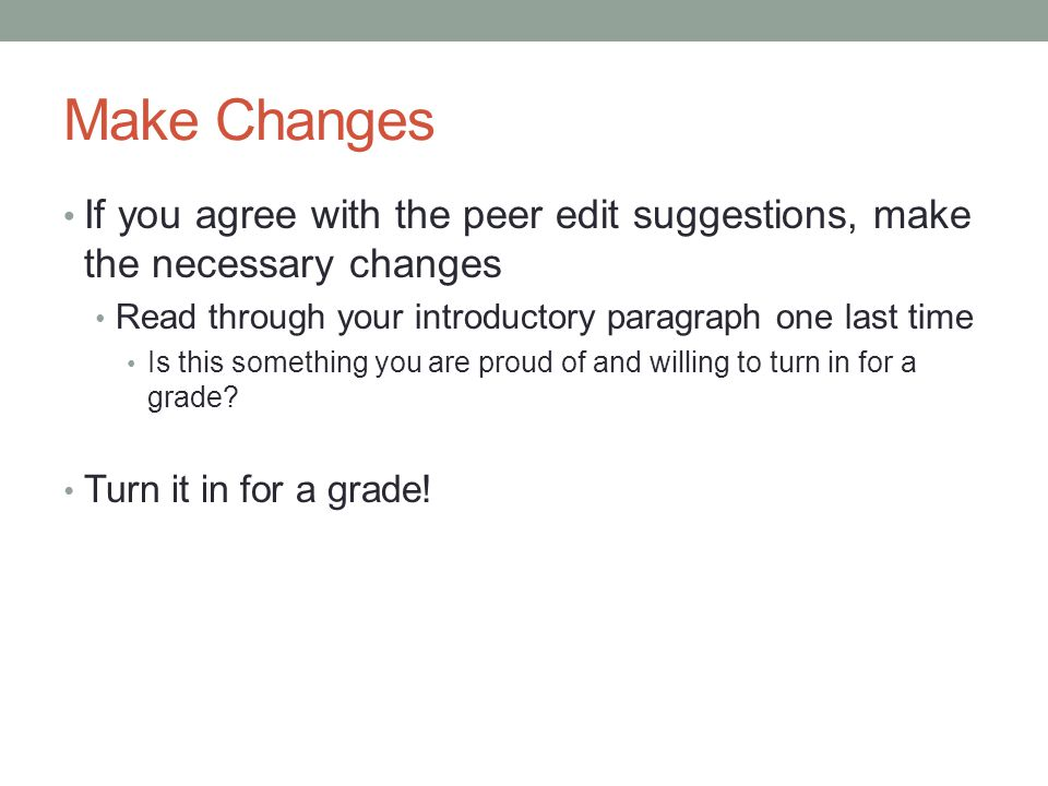 Make Changes If you agree with the peer edit suggestions, make the necessary changes Read through your introductory paragraph one last time Is this something you are proud of and willing to turn in for a grade.
