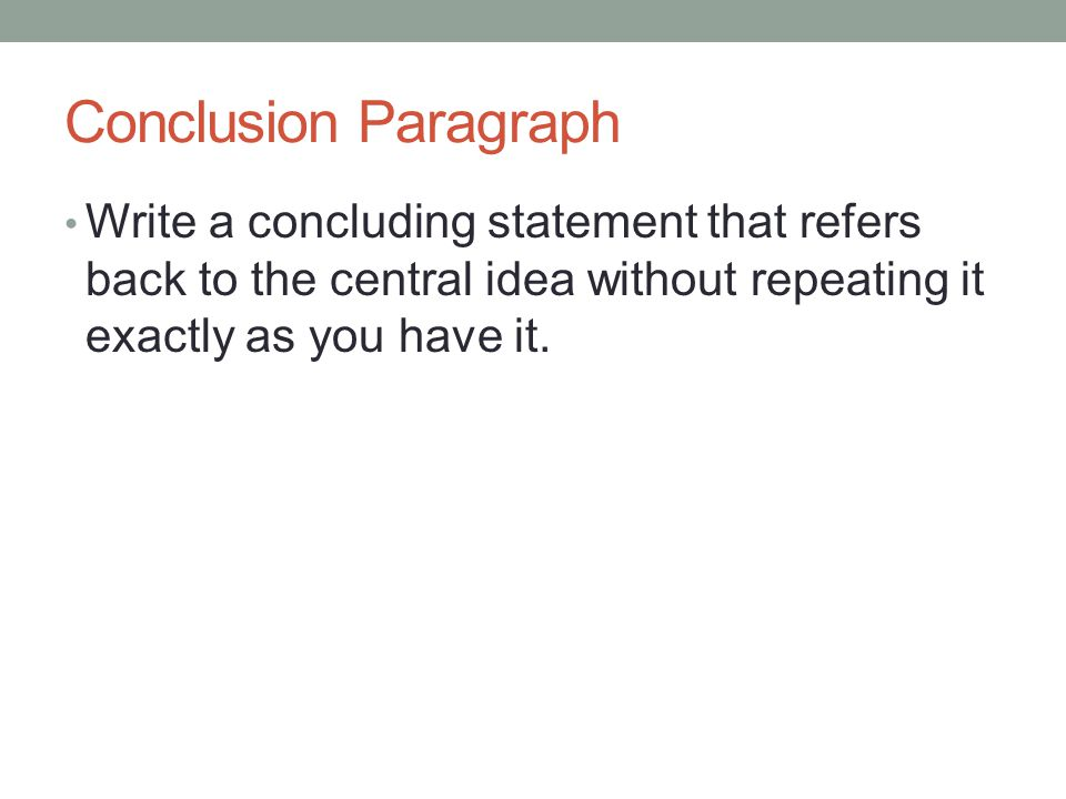 Conclusion Paragraph Write a concluding statement that refers back to the central idea without repeating it exactly as you have it.