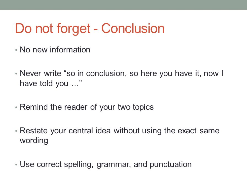 Do not forget - Conclusion No new information Never write so in conclusion, so here you have it, now I have told you … Remind the reader of your two topics Restate your central idea without using the exact same wording Use correct spelling, grammar, and punctuation