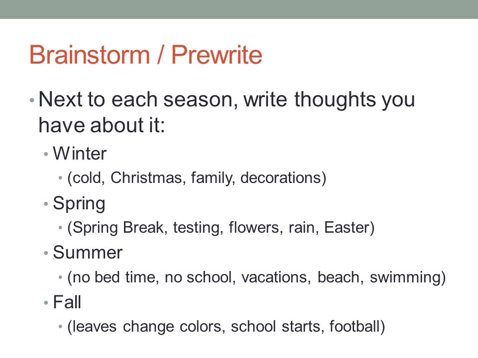 Brainstorm / Prewrite Next to each season, write thoughts you have about it: Winter (cold, Christmas, family, decorations) Spring (Spring Break, testing, flowers, rain, Easter) Summer (no bed time, no school, vacations, beach, swimming) Fall (leaves change colors, school starts, football)