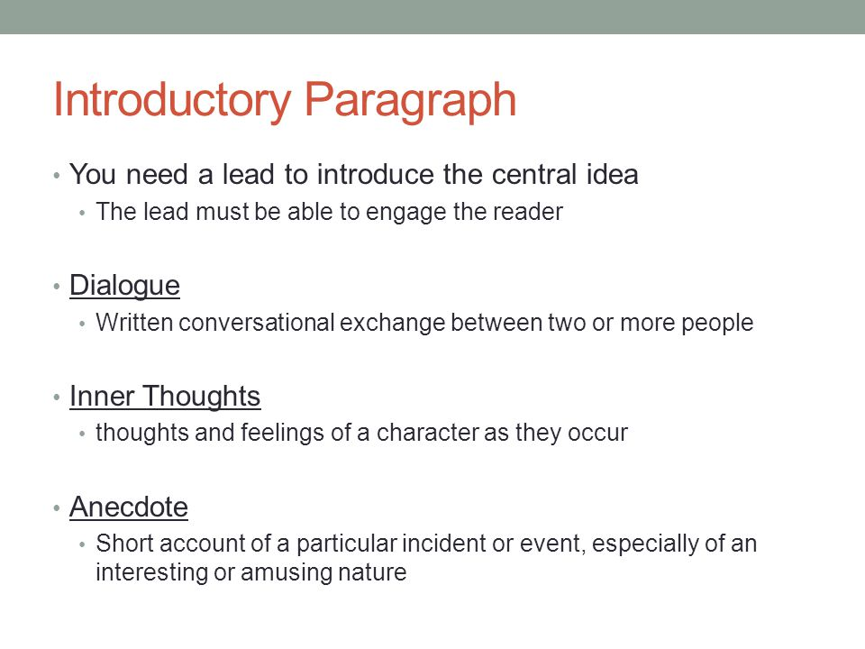 Introductory Paragraph You need a lead to introduce the central idea The lead must be able to engage the reader Dialogue Written conversational exchange between two or more people Inner Thoughts thoughts and feelings of a character as they occur Anecdote Short account of a particular incident or event, especially of an interesting or amusing nature