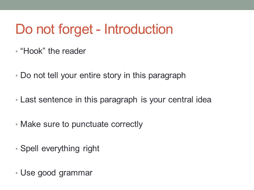 Do not forget - Introduction Hook the reader Do not tell your entire story in this paragraph Last sentence in this paragraph is your central idea Make sure to punctuate correctly Spell everything right Use good grammar