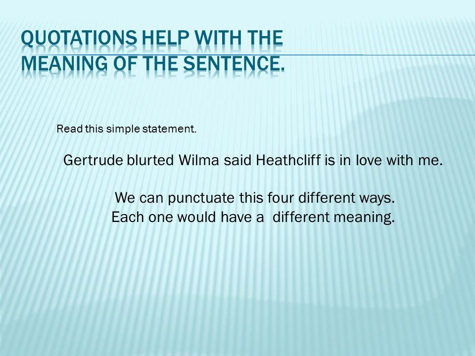 1.Gertrude blurted, Wilma said Heathcliff is in love with me. 2.Gertrude blurted, Wilma said 'Heathcliff is in love with me!' 3. Gertrude, blurted Wilma, said Heathcliff is in love with me.