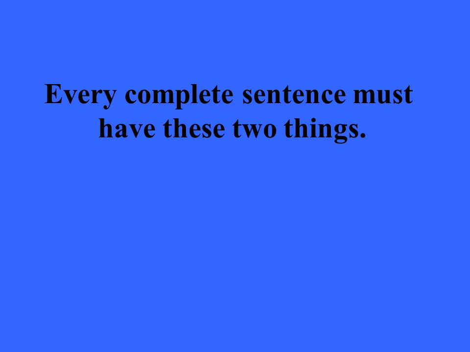 Every complete sentence must have these two things.