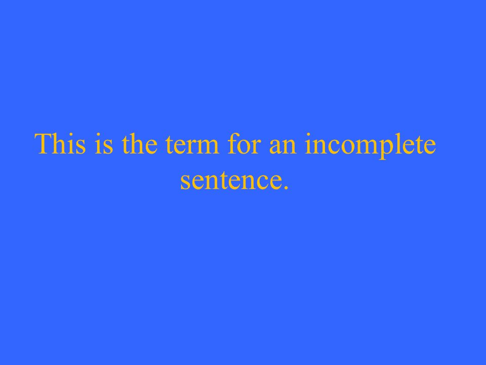 This is the term for an incomplete sentence.