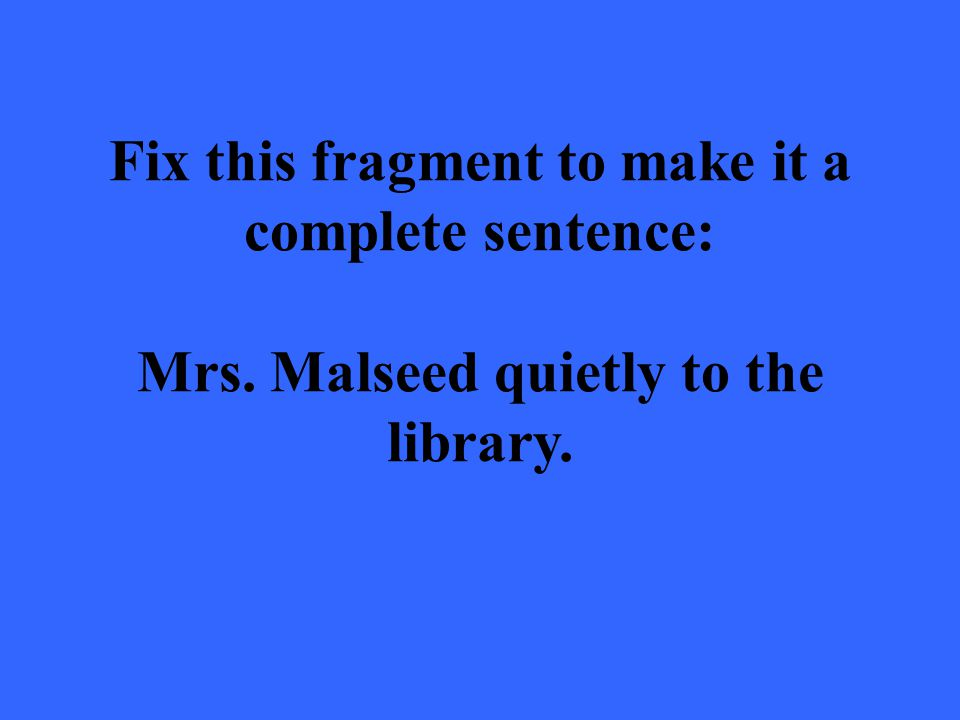 Fix this fragment to make it a complete sentence: Mrs. Malseed quietly to the library.