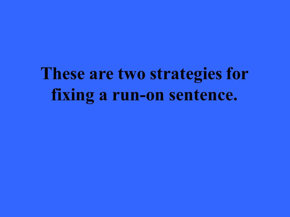 These are two strategies for fixing a run-on sentence.