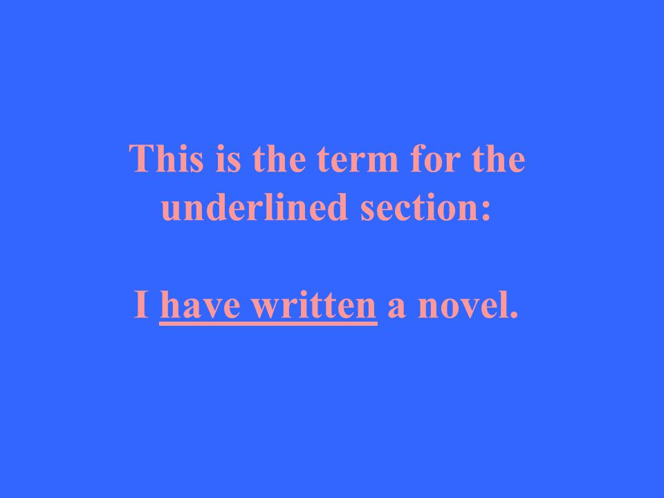 This is the term for the underlined section: I have written a novel.