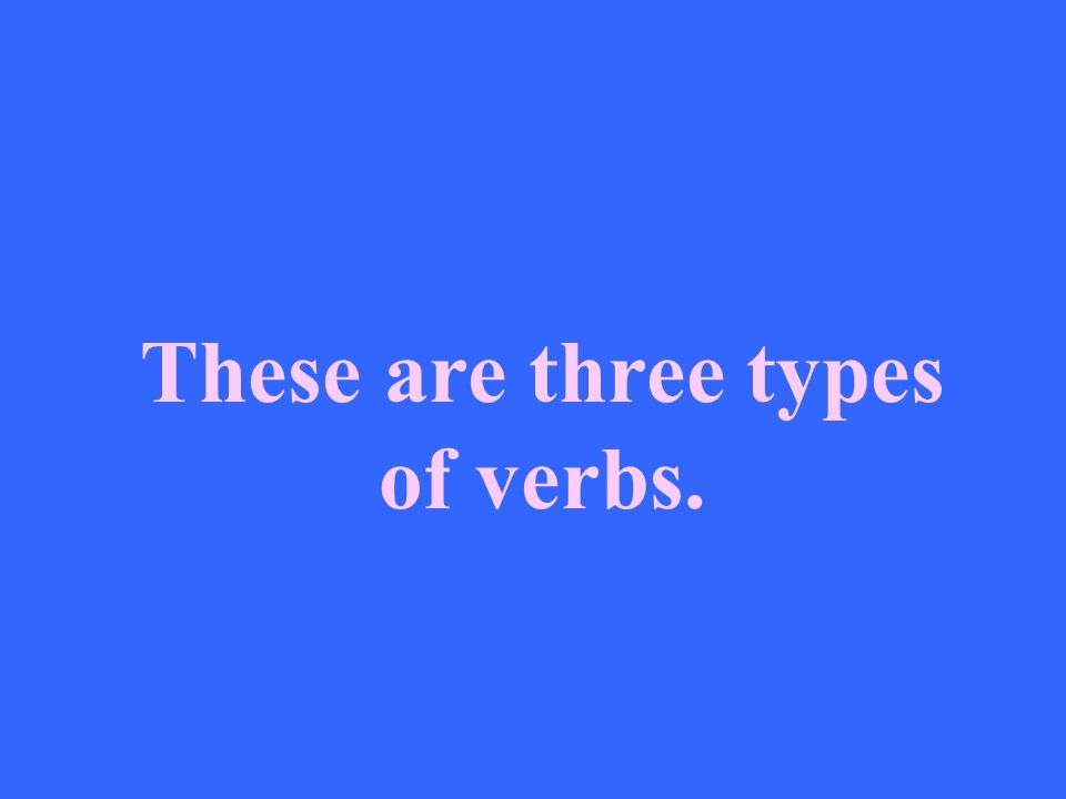 These are three types of verbs.