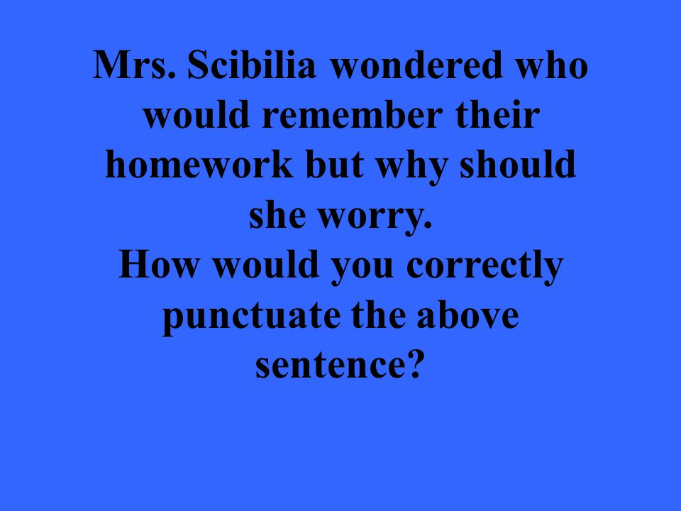 Mrs. Scibilia wondered who would remember their homework but why should she worry.