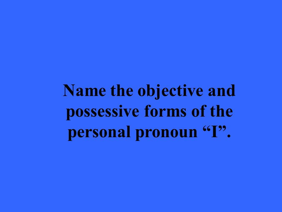 Name the objective and possessive forms of the personal pronoun I .