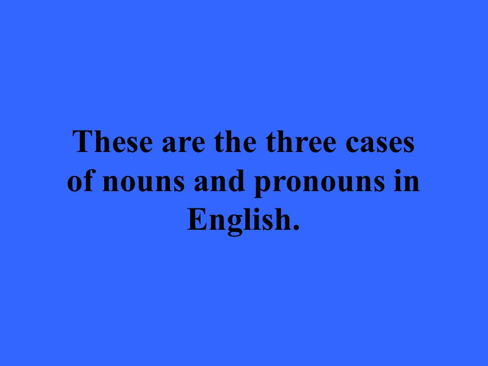These are the three cases of nouns and pronouns in English.
