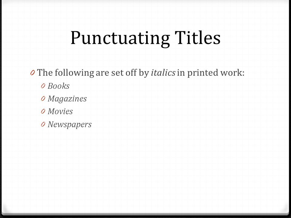 Punctuating Titles 0 The following are set off by italics in printed work: 0 Books 0 Magazines 0 Movies 0 Newspapers