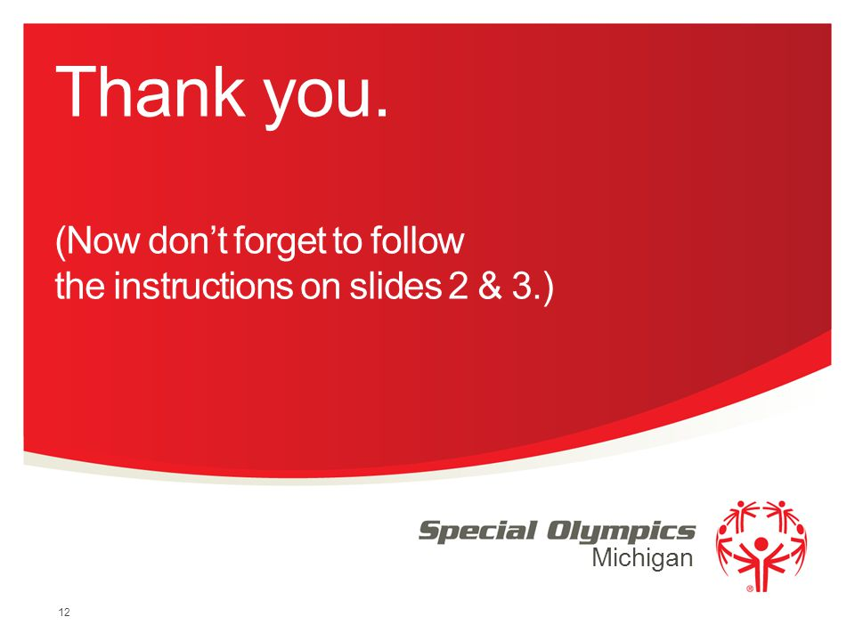 Thank you. (Now don't forget to follow the instructions on slides 2 & 3.) 12 Michigan