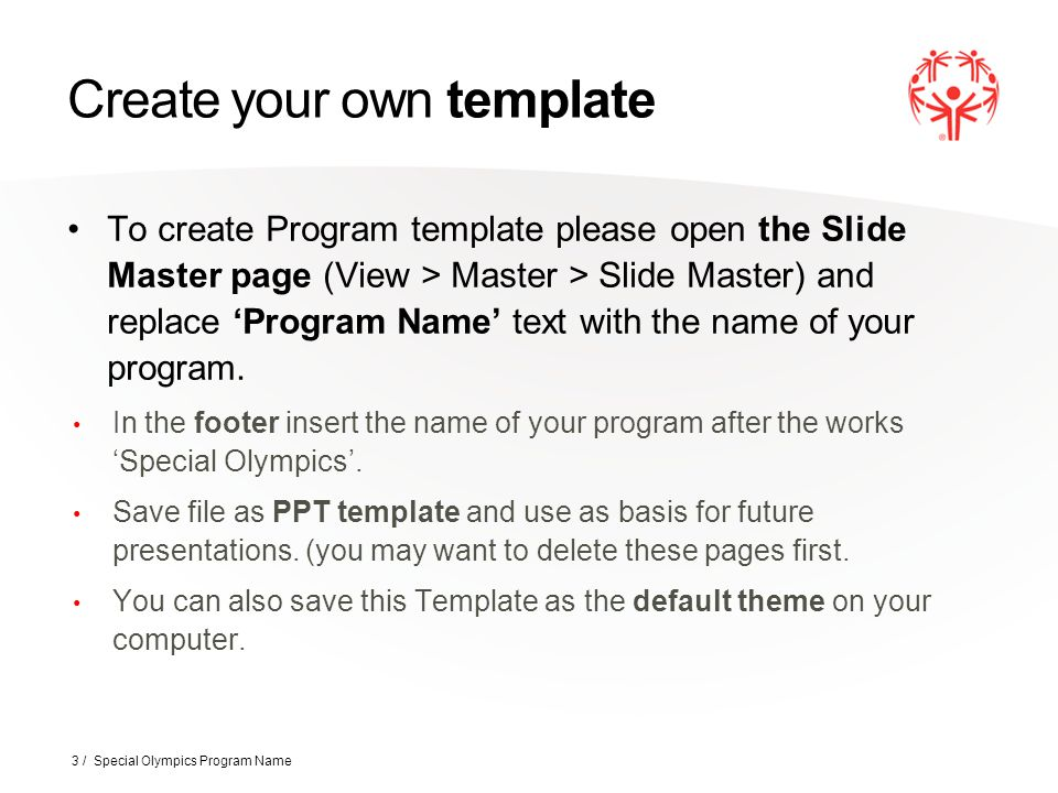 Create your own template To create Program template please open the Slide Master page (View > Master > Slide Master) and replace 'Program Name' text w