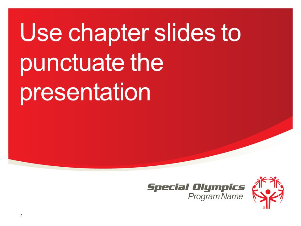 Program Name Use chapter slides to punctuate the presentation 8