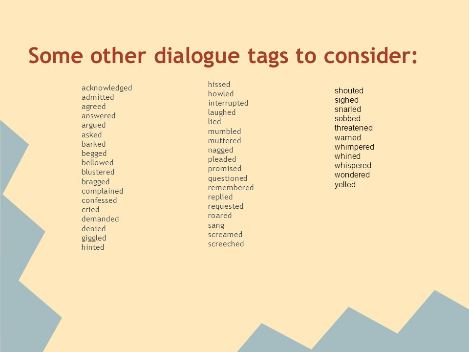 Some other dialogue tags to consider: acknowledged admitted agreed answered argued asked barked begged bellowed blustered bragged complained confessed cried demanded denied giggled hinted hissed howled interrupted laughed lied mumbled muttered nagged pleaded promised questioned remembered replied requested roared sang screamed screeched shouted sighed snarled sobbed threatened warned whimpered whined whispered wondered yelled