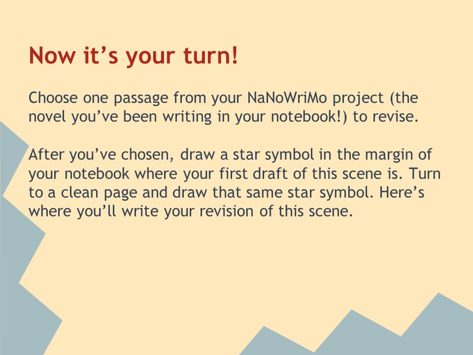 Now it's your turn! Choose one passage from your NaNoWriMo project (the novel you've been writing in your notebook!) to revise. After you've chosen, d
