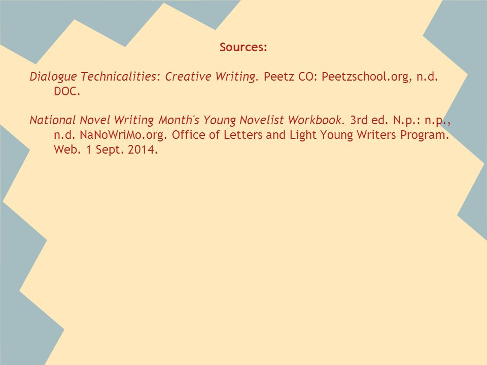 Sources: Dialogue Technicalities: Creative Writing. Peetz CO: Peetzschool.org, n.d. DOC. National Novel Writing Month's Young Novelist Workbook. 3rd e