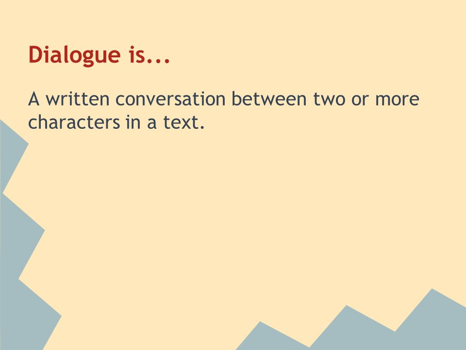 Dialogue is... A written conversation between two or more characters in a text.