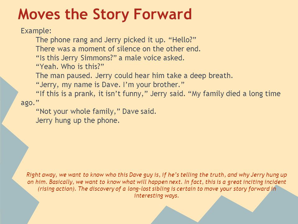 "Moves the Story Forward Example: The phone rang and Jerry picked it up. ""Hello?"" There was a moment of silence on the other end. ""Is this Jerry Simmon"