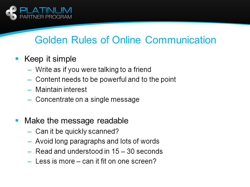 Golden Rules of Online Communication  Keep it simple –Write as if you were talking to a friend –Content needs to be powerful and to the point –Maintain interest –Concentrate on a single message  Make the message readable –Can it be quickly scanned.