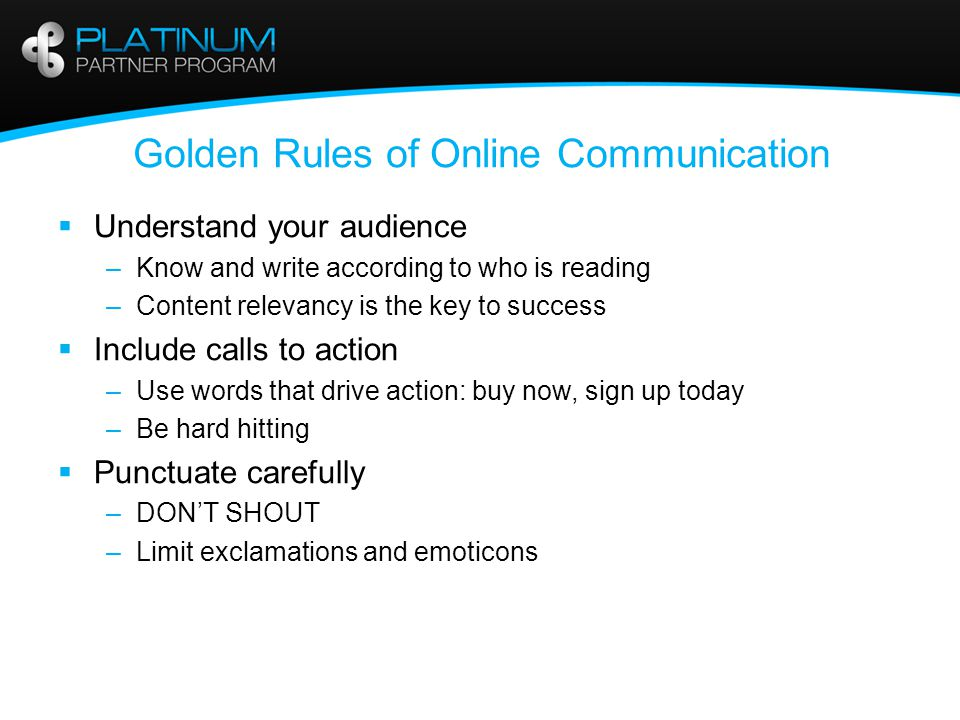 Golden Rules of Online Communication  Sense of urgency –Encourage action right away –Overcome procrastination (sitting in the inbox)  Clarity –Good communication is about being clear –There can't be room for misunderstanding –Don't expect the readers to be mind readers