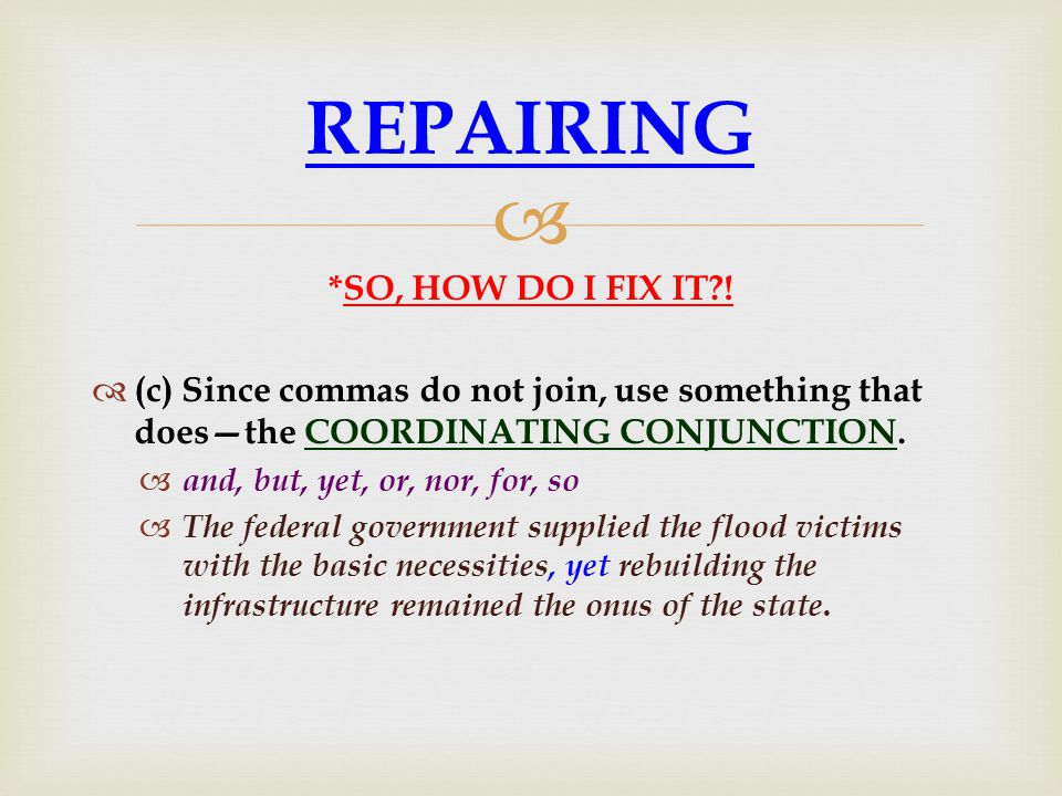  *SO, HOW DO I FIX IT?!  (c) Since commas do not join, use something that does—the COORDINATING CONJUNCTION.  and, but, yet, or, nor, for, so  The
