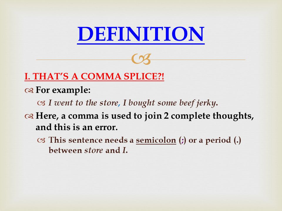  I. THAT'S A COMMA SPLICE?!  For example:  I went to the store, I bought some beef jerky.  Here, a comma is used to join 2 complete thoughts, and