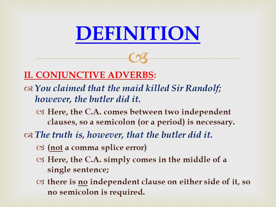  II. CONJUNCTIVE ADVERBS:  You claimed that the maid killed Sir Randolf; however, the butler did it.  Here, the C.A. comes between two independent
