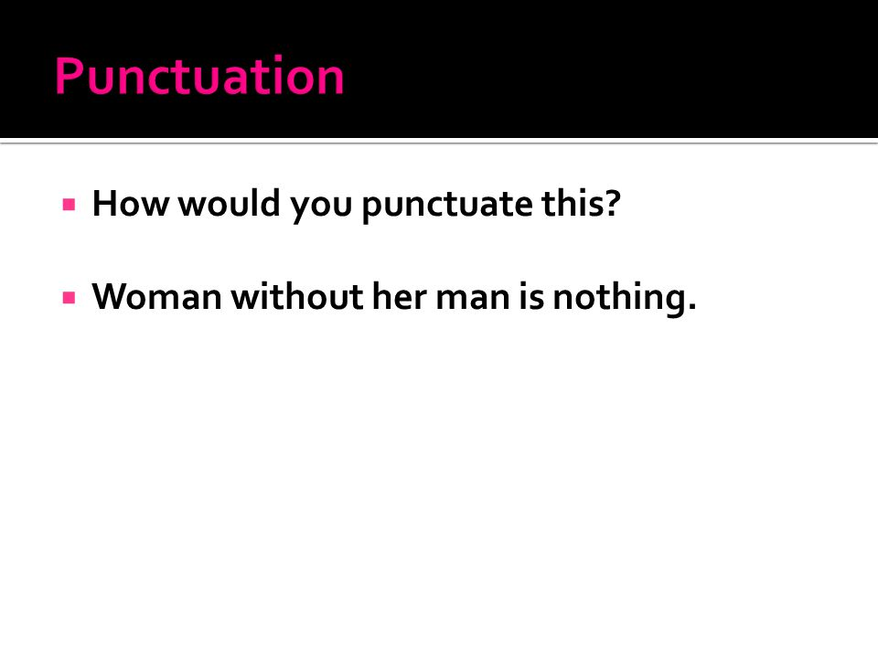  How would you punctuate this?  Woman without her man is nothing.